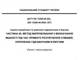 Проєкт ДСТУ EN 13286-40:202Х (EN 13286-40:2003, IDT) «Суміші неукріплені та укріплені гідравлічним в'яжучим. Частина 40. Метод випробування з визначання міцності під час прямого розтягнення сумішей, укріплених гідравлічним в'яжучим»