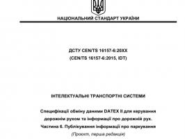 Перша редакція проєкту ДСТУ CEN/TS 16157-6:20ХХ (CEN/TS 16157-6:2015, IDT) «Інтелектуальні транспортні системи. Специфікації обміну даними DATEX II для керування дорожнім рухом та інформації про дорожній рух. Частина 6»